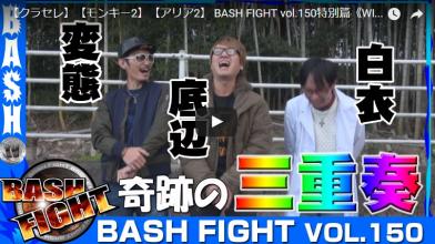 【クラセレ】【モンキー2】【アリア2】 BASH FIGHT vol.150特別篇