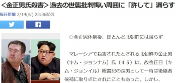 news<金正男氏殺害>過去の世襲批判悔い周囲に「許して」漏らす