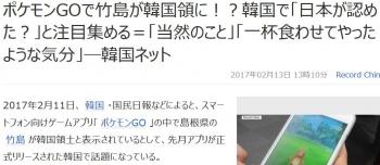 newsポケモンGOで竹島が韓国領に!?韓国で「日本が認めた?」と注目集める=「当然のこと」「一杯食わせてやったような気分」―韓国ネット