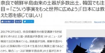 news奈良で朝鮮半島由来の土器が多数出土、韓国でも注目=「こういう事実をもっと世界に広めよう」「日本には教えた恩を感じてほしい」