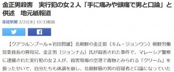 news金正男殺害 実行犯の女2人「手に痛みや頭痛で男と口論」と供述 地元紙報道