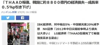news「THAAD報復、韓国に約8800億円の経済損失…成長率0.5%p引き下げ」