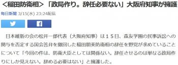 news<稲田防衛相>「政局作り。辞任必要ない」大阪府知事が擁護