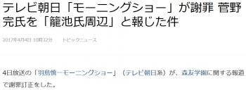newsテレビ朝日「モーニングショー」が謝罪 菅野完氏を「籠池氏周辺」と報じた件