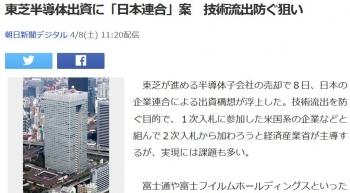 news東芝半導体出資に「日本連合」案 技術流出防ぐ狙い