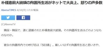 news朴槿恵前大統領の拘置所生活がネットで大炎上、怒りの声多数