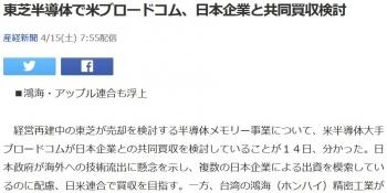 news東芝半導体で米ブロードコム、日本企業と共同買収検討