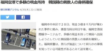 news福岡空港で多額の現金所持 韓国籍の男数人の身柄確保