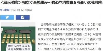 news<福岡強奪>相次ぐ金塊絡み…強盗や消費税8%狙いの密輸も