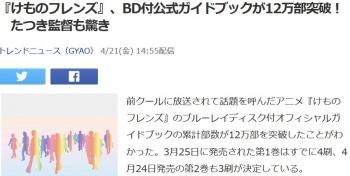 news『けものフレンズ』、BD付公式ガイドブックが12万部突破! たつき監督も驚き
